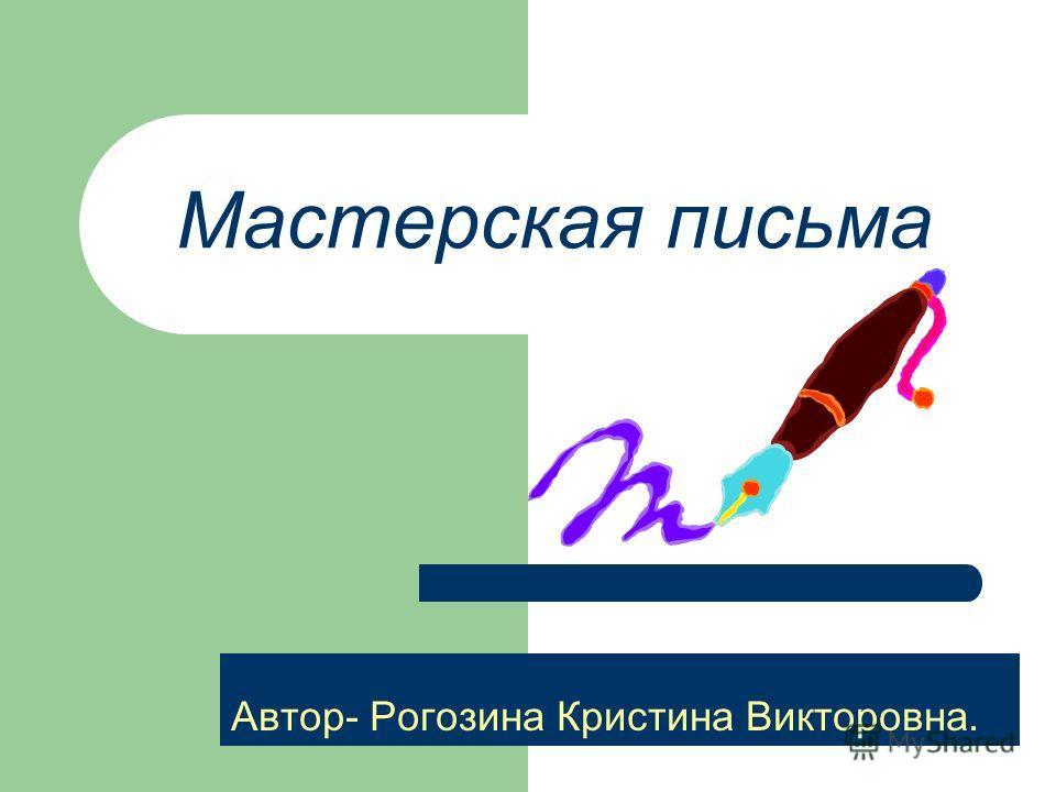 Мастерская письма Автор- Рогозина Кристина Викторовна.