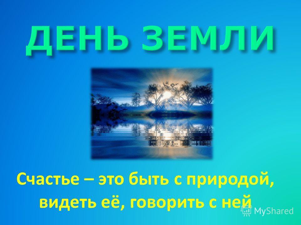 Счастье – это быть с природой, видеть её, говорить с ней