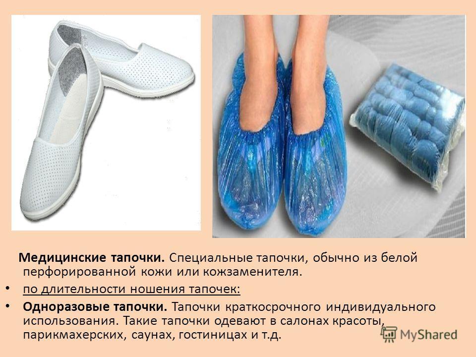 Медицинские тапочки. Специальные тапочки, обычно из белой перфорированной кожи или кожзаменителя. по длительности ношения тапочек: Одноразовые тапочки. Тапочки краткосрочного индивидуального использования. Такие тапочки одевают в салонах красоты, пар