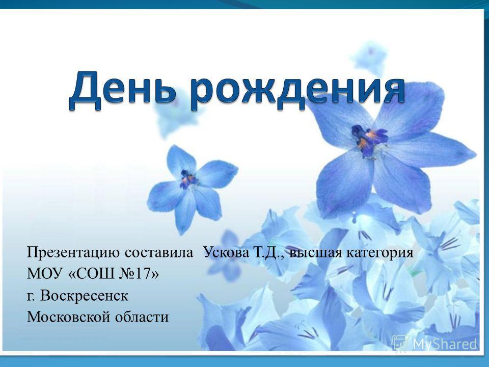Презентацию составила Ускова Т.Д., высшая категория МОУ «СОШ 17» г. Воскресенск Московской области