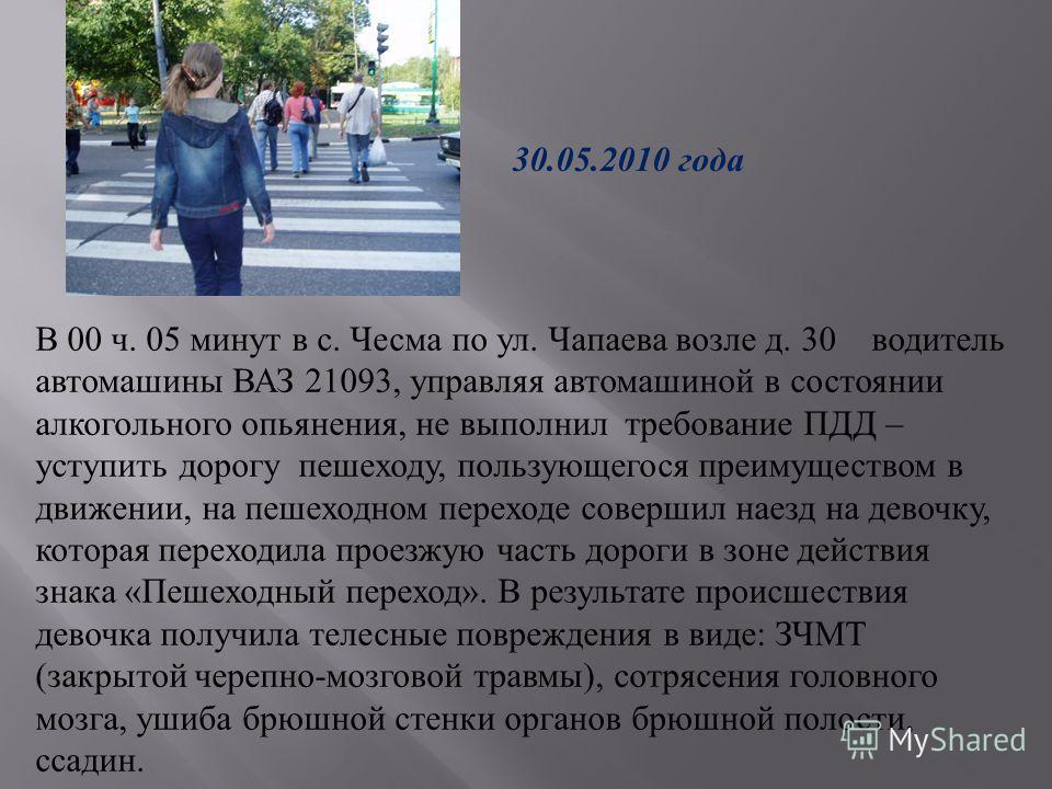 В 00 ч. 05 минут в с. Чесма по ул. Чапаева возле д. 30 водитель автомашины ВАЗ 21093, управляя автомашиной в состоянии алкогольного опьянения, не выполнил требование ПДД – уступить дорогу пешеходу, пользующегося преимуществом в движении, на пешеходно