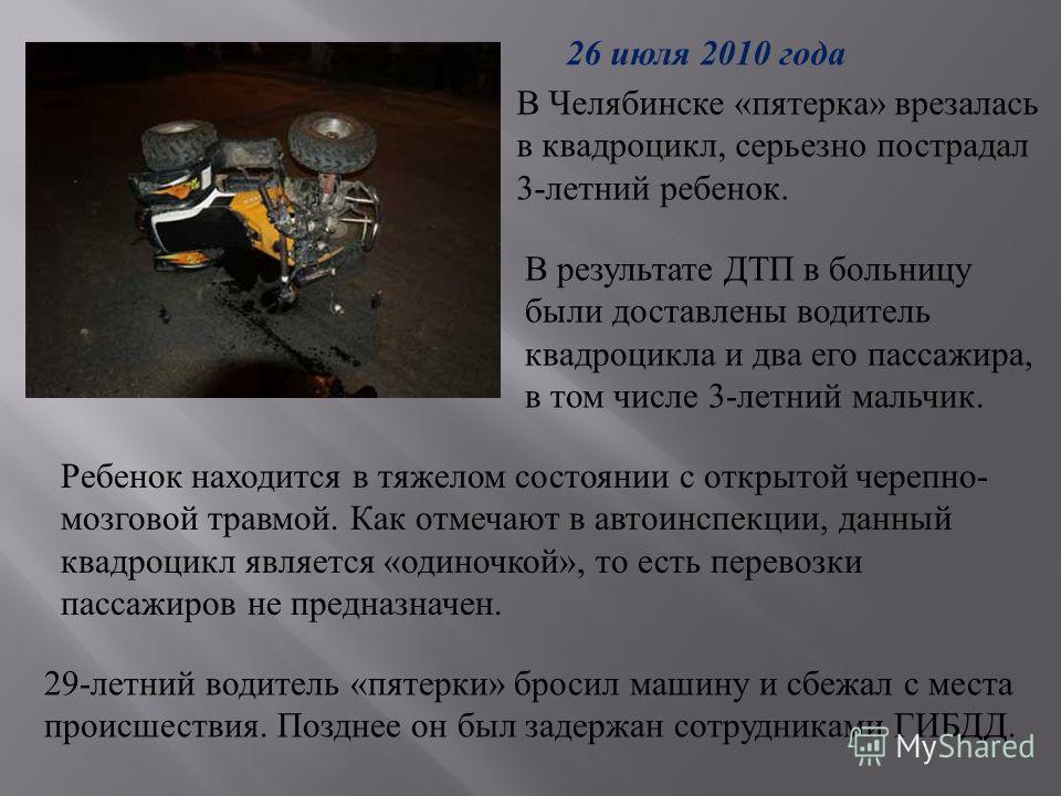В Челябинске «пятерка» врезалась в квадроцикл, серьезно пострадал 3-летний ребенок. Ребенок находится в тяжелом состоянии с открытой черепно- мозговой травмой. Как отмечают в автоинспекции, данный квадроцикл является «одиночкой», то есть перевозки па