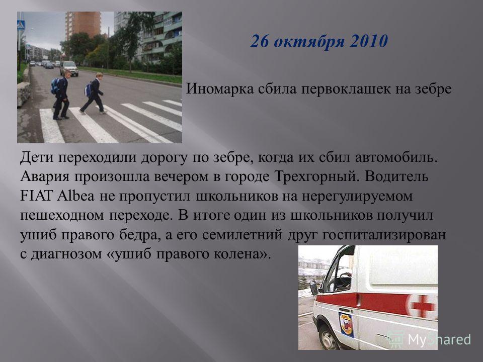 26 октября 2010 Иномарка сбила первоклашек на зебре Дети переходили дорогу по зебре, когда их сбил автомобиль. Авария произошла вечером в городе Трехгорный. Водитель FIAT Albea не пропустил школьников на нерегулируемом пешеходном переходе. В итоге од