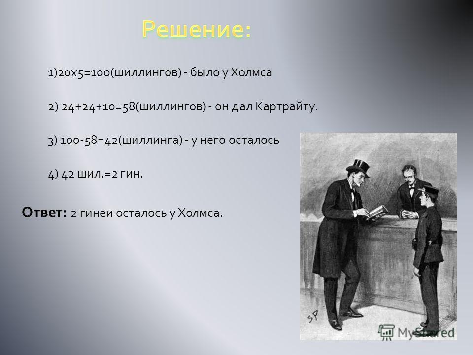 1)20х5=100(шиллингов) - было у Холмса 2) 24+24+10=58(шиллингов) - он дал Картрайту. 3) 100-58=42(шиллинга) - у него осталось 4) 42 шил.=2 гин. Ответ: 2 гинеи осталось у Холмса.