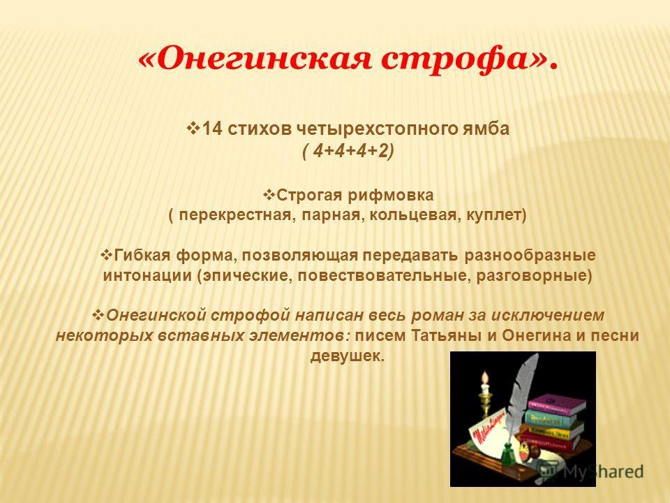 «Онегинская строфа». 14 стихов четырехстопного ямба ( 4+4+4+2) Строгая рифмовка ( перекрестная, парная, кольцевая, куплет) Гибкая форма, позволяющая передавать разнообразные интонации (эпические, повествовательные, разговорные) Онегинской строфой нап