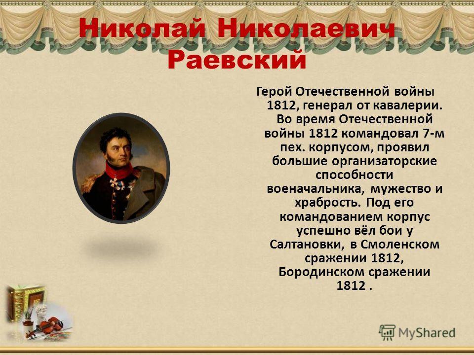 Николай Николаевич Раевский Герой Отечественной войны 1812, генерал от кавалерии. Во время Отечественной войны 1812 командовал 7-м пех. корпусом, проявил большие организаторские способности военачальника, мужество и храбрость. Под его командованием к