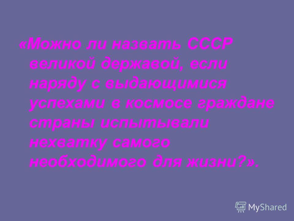 «Можно ли назвать СССР великой державой, если наряду с выдающимися успехами в космосе граждане страны испытывали нехватку самого необходимого для жизни?».
