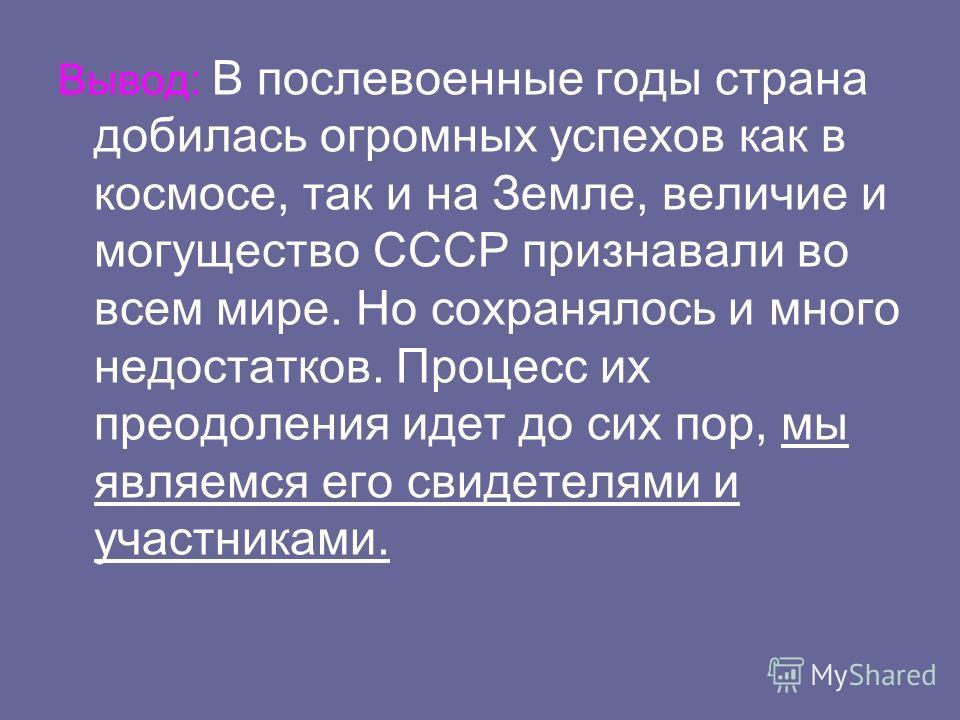 Вывод: В послевоенные годы страна добилась огромных успехов как в космосе, так и на Земле, величие и могущество СССР признавали во всем мире. Но сохранялось и много недостатков. Процесс их преодоления идет до сих пор, мы являемся его свидетелями и уч