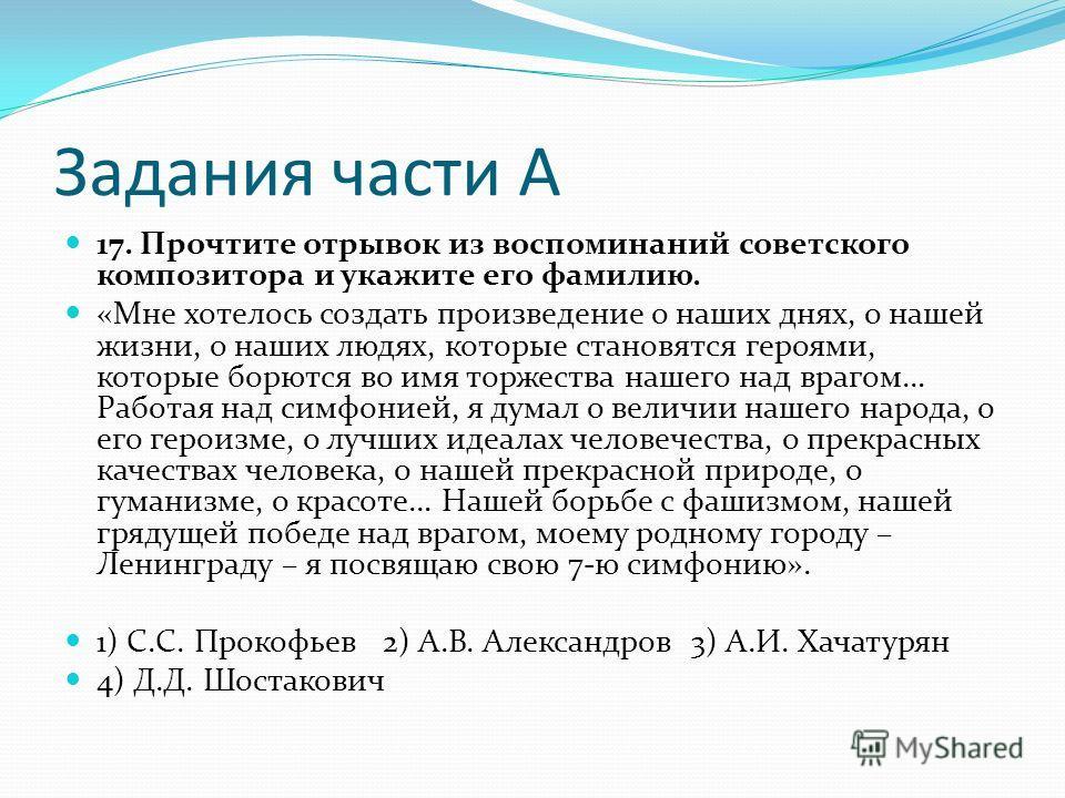 Задания части А 17. Прочтите отрывок из воспоминаний советского композитора и укажите его фамилию. «Мне хотелось создать произведение о наших днях, о нашей жизни, о наших людях, которые становятся героями, которые борются во имя торжества нашего над
