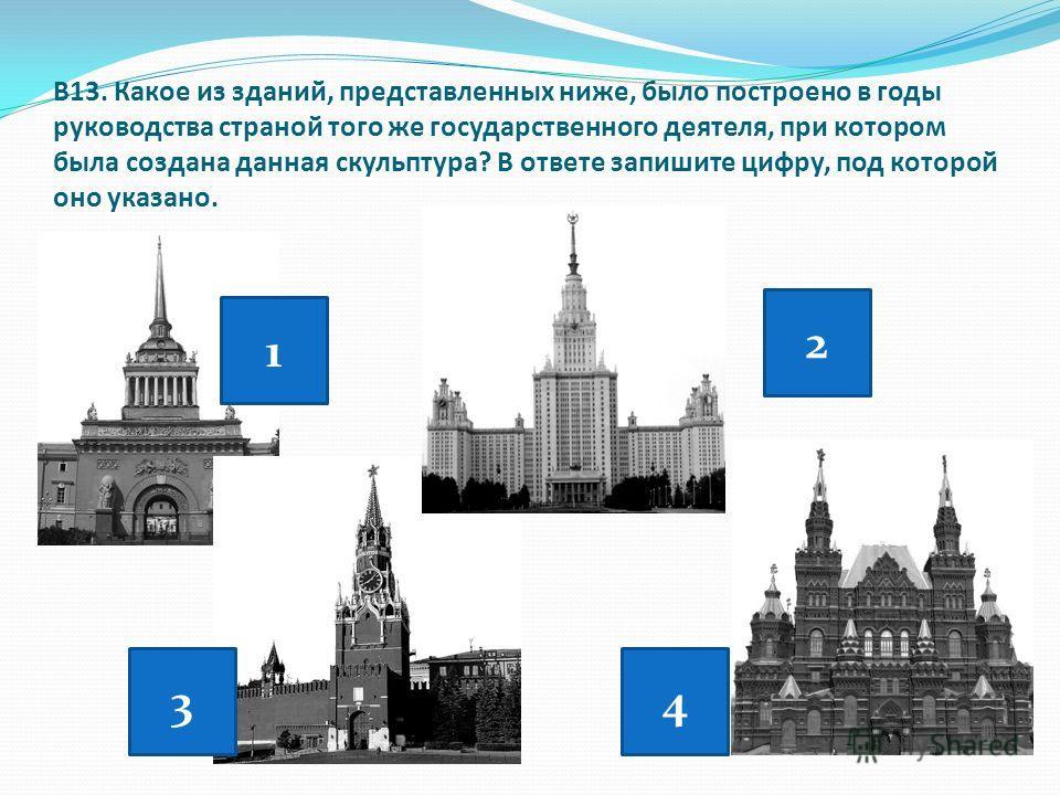 В13. Какое из зданий, представленных ниже, было построено в годы руководства страной того же государственного деятеля, при котором была создана данная скульптура? В ответе запишите цифру, под которой оно указано. 1 2 34