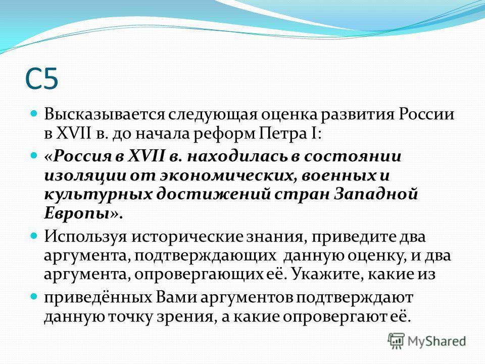 С5 Высказывается следующая оценка развития России в XVII в. до начала реформ Петра I: «Россия в XVII в. находилась в состоянии изоляции от экономических, военных и культурных достижений стран Западной Европы». Используя исторические знания, приведите