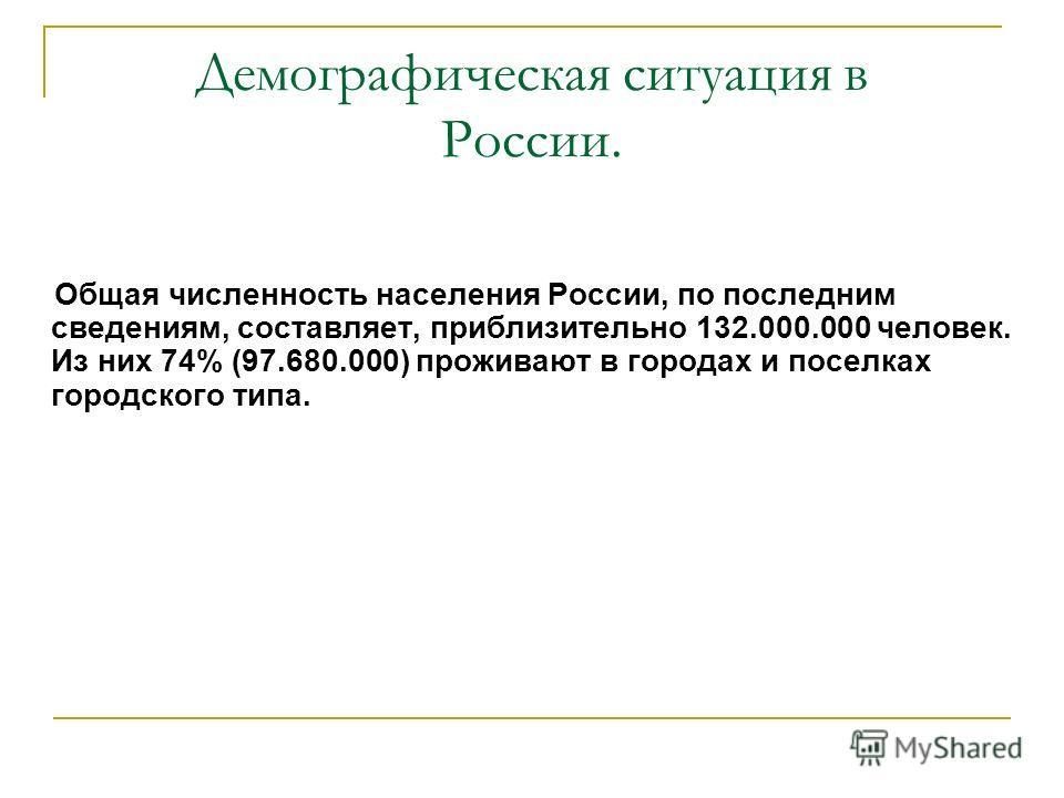 Демографическая ситуация в России. Общая численность населения России, по последним сведениям, составляет, приблизительно 132.000.000 человек. Из них 74% (97.680.000) проживают в городах и поселках городского типа.