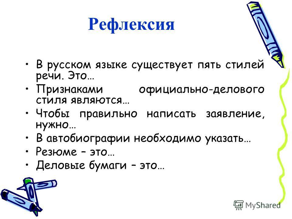 Рефлексия В русском языке существует пять стилей речи. Это… Признаками официально-делового стиля являются… Чтобы правильно написать заявление, нужно… В автобиографии необходимо указать… Резюме – это… Деловые бумаги – это…
