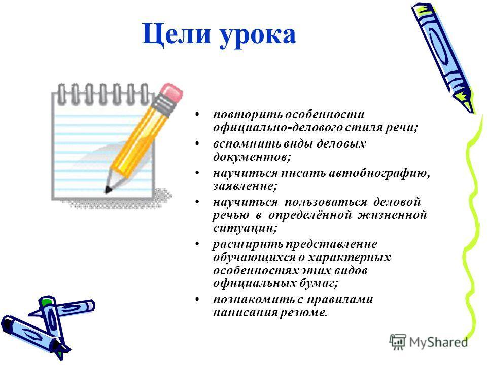 Цели урока повторить особенности официально-делового стиля речи; вспомнить виды деловых документов; научиться писать автобиографию, заявление; научиться пользоваться деловой речью в определённой жизненной ситуации; расширить представление обучающихся