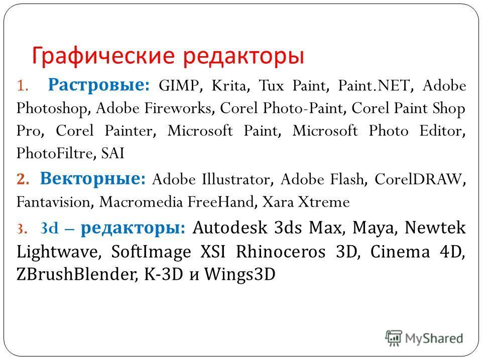 Графические редакторы 1. Растровые : GIMP, Krita, Tux Paint, Paint.NET, Adobe Photoshop, Adobe Fireworks, Corel Photo-Paint, Corel Paint Shop Pro, Corel Painter, Microsoft Paint, Microsoft Photo Editor, PhotoFiltre, SAI 2. Векторные : Adobe Illustrat