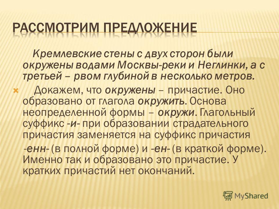 Кремлевские стены с двух сторон были окружены водами Москвы-реки и Неглинки, а с третьей – рвом глубиной в несколько метров. Докажем, что окружены – причастие. Оно образовано от глагола окружить. Основа неопределенной формы – окружи. Глагольный суффи