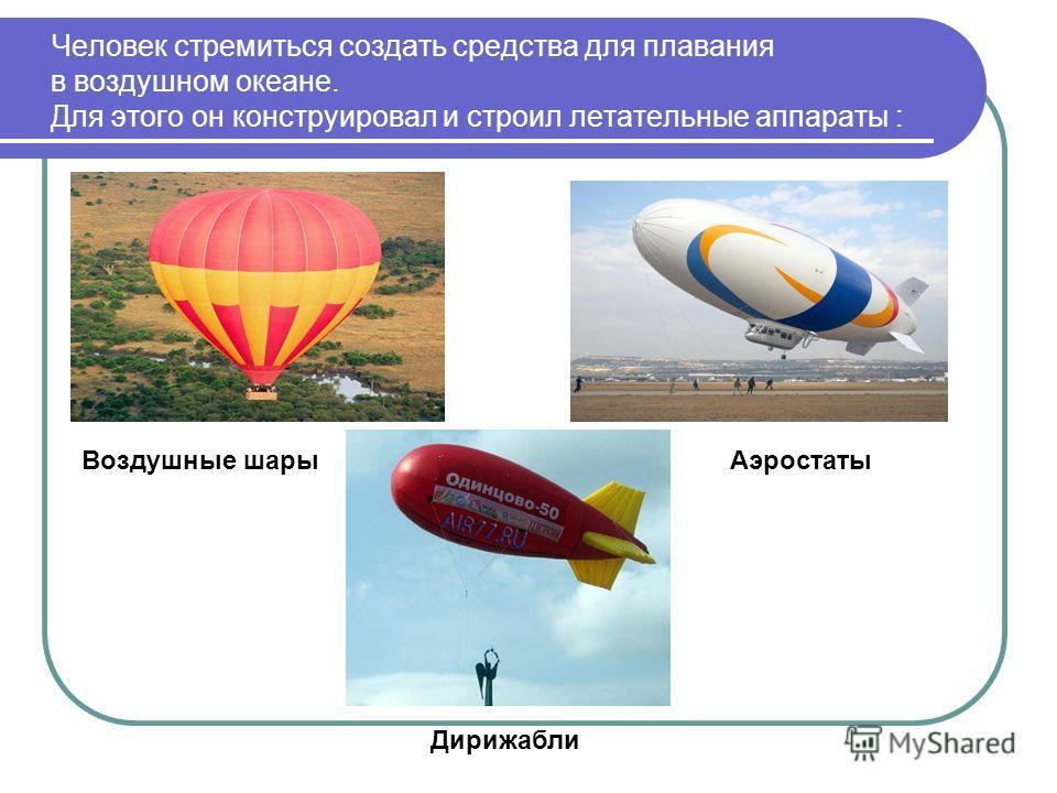 Человек стремиться создать средства для плавания в воздушном океане. Для этого он конструировал и строил летательные аппараты : Воздушные шарыАэростаты Дирижабли
