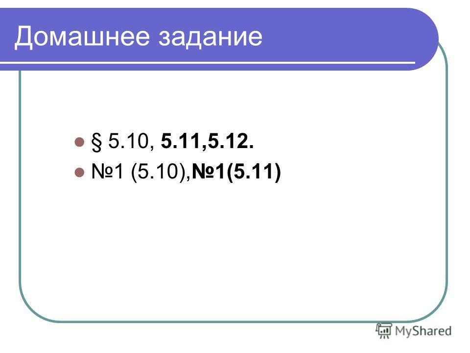 Домашнее задание § 5.10, 5.11,5.12. 1 (5.10),1(5.11)