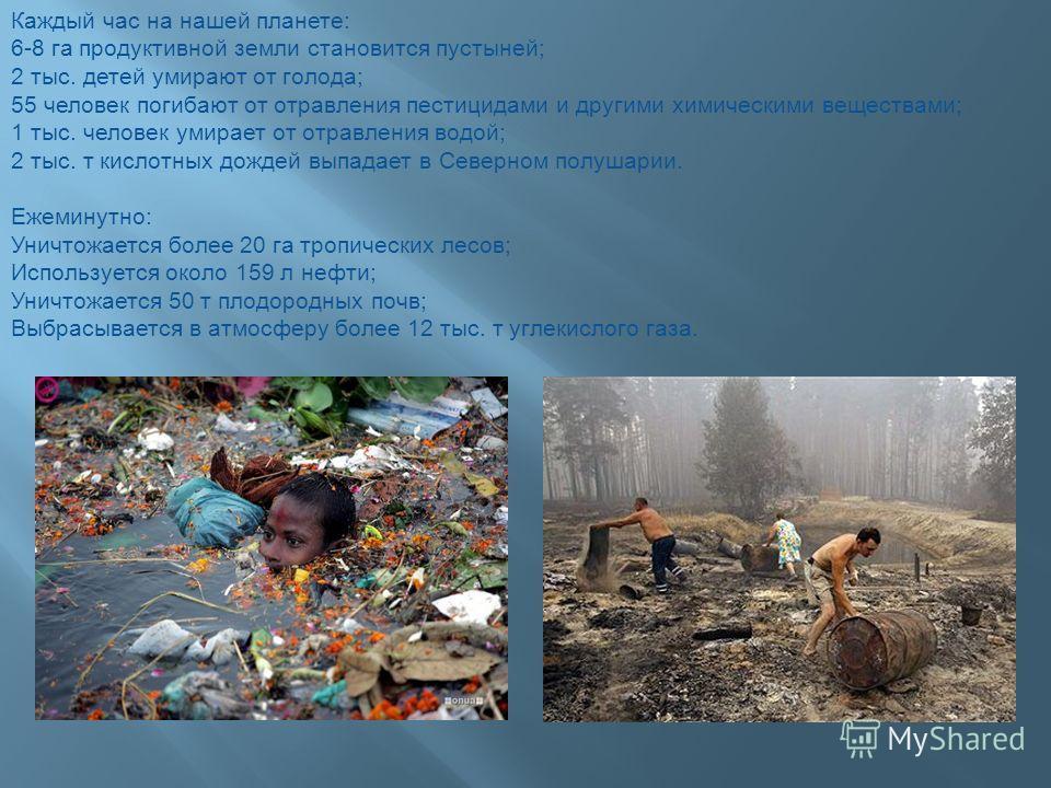 Каждый час на нашей планете: 6-8 га продуктивной земли становится пустыней; 2 тыс. детей умирают от голода; 55 человек погибают от отравления пестицидами и другими химическими веществами; 1 тыс. человек умирает от отравления водой; 2 тыс. т кислотных