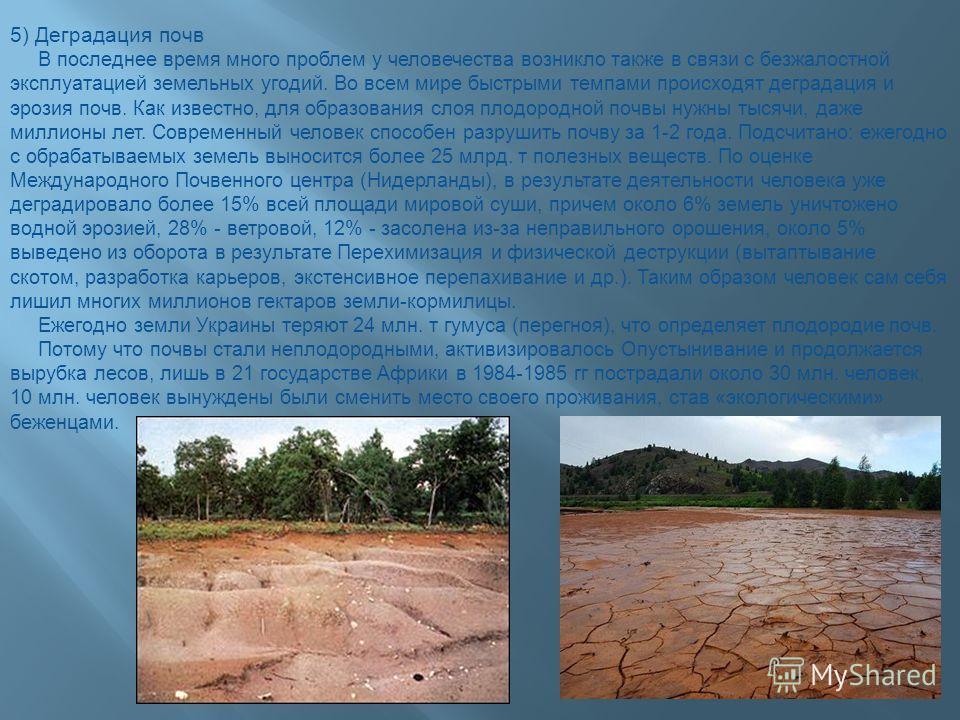 5) Деградация почв В последнее время много проблем у человечества возникло также в связи с безжалостной эксплуатацией земельных угодий. Во всем мире быстрыми темпами происходят деградация и эрозия почв. Как известно, для образования слоя плодородной