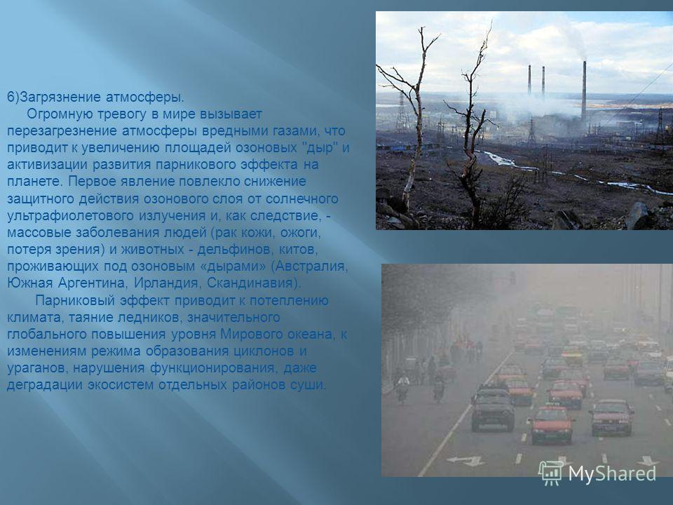 6)Загрязнение атмосферы. Огромную тревогу в мире вызывает перезагрезнение атмосферы вредными газами, что приводит к увеличению площадей озоновых