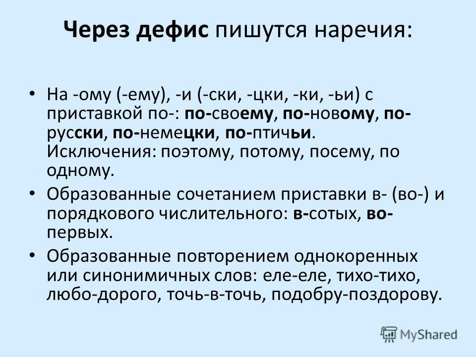 Через дефис пишутся наречия: На -ому (-ему), -и (-ски, -цки, -ки, -ьи) с приставкой по-: по-своему, по-новому, по- русски, по-немецки, по-птичьи. Исключения: поэтому, потому, посему, по одному. Образованные сочетанием приставки в- (во-) и порядкового