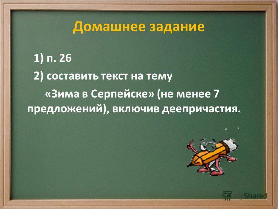 Домашнее задание 1) п. 26 2) составить текст на тему «Зима в Серпейске» (не менее 7 предложений), включив деепричастия.