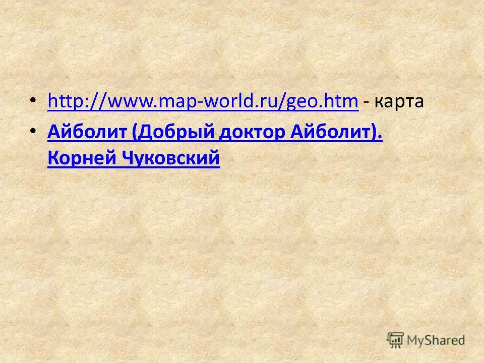 http://www.map-world.ru/geo.htm - карта http://www.map-world.ru/geo.htm Айболит (Добрый доктор Айболит). Корней Чуковский Айболит (Добрый доктор Айболит). Корней Чуковский
