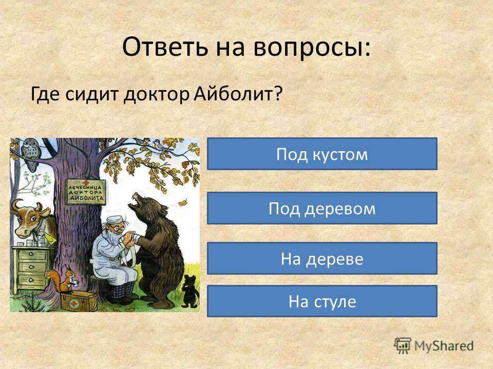 Ответь на вопросы: Где сидит доктор Айболит? Под кустом Под деревом На дереве На стуле