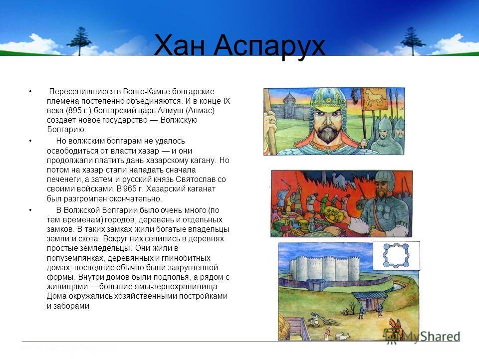 Хан Аспарух Переселившиеся в Волго-Камье болгарские племена постепенно объединяются. И в конце IX века (895 г.) болгарский царь Алмуш (Алмас) создает новое государство Волжскую Болгарию. Но волжским болгарам не удалось освободиться от власти хазар и
