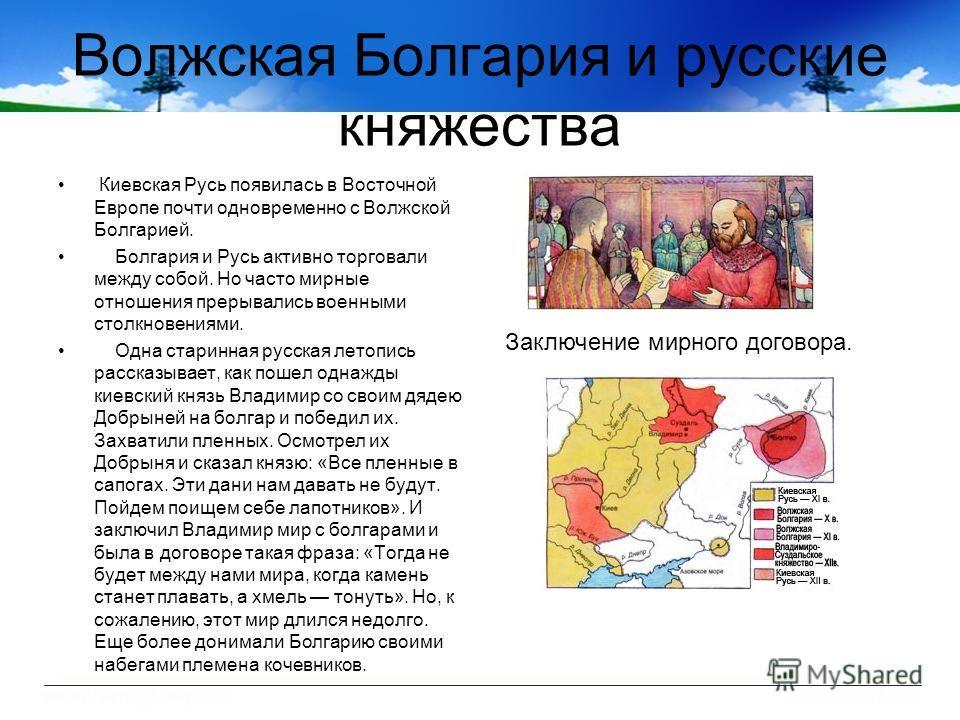 Волжская Болгария и русские княжества Киевская Русь появилась в Восточной Европе почти одновременно с Волжской Болгарией. Болгария и Русь активно торговали между собой. Но часто мирные отношения прерывались военными столкновениями. Одна старинная рус