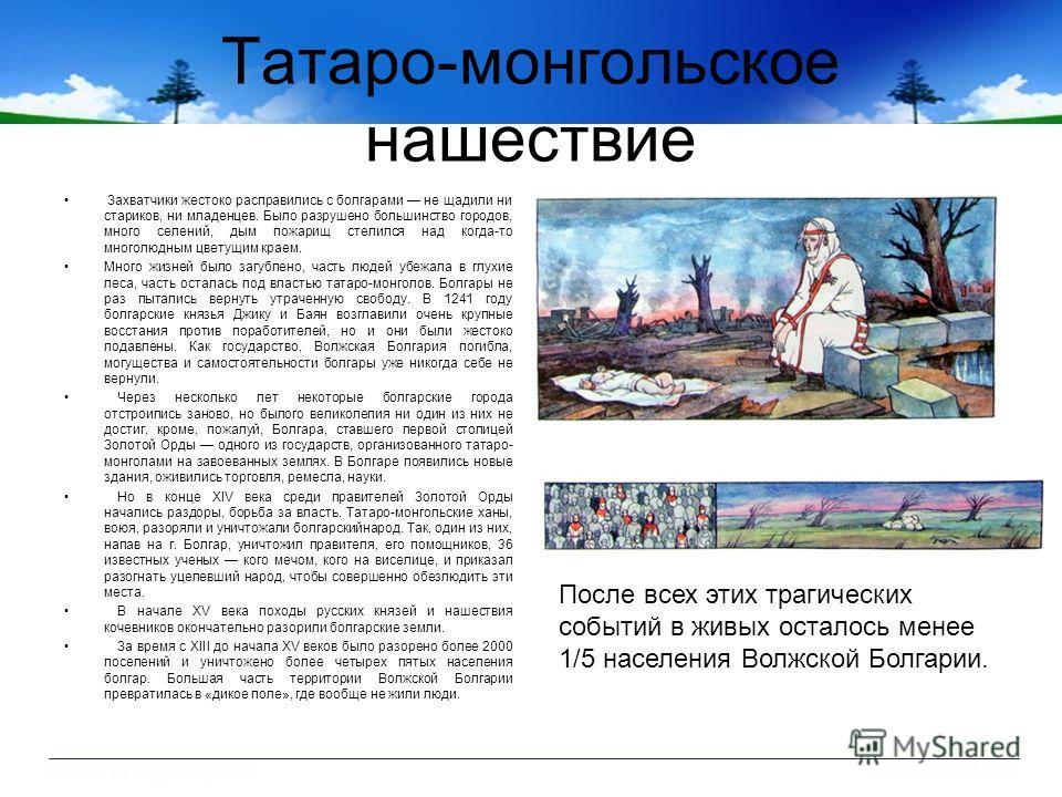 Татаро-монгольское нашествие Захватчики жестоко расправились с болгарами не щадили ни стариков, ни младенцев. Было разрушено большинство городов, много селений, дым пожарищ стелился над когда-то многолюдным цветущим краем. Много жизней было загублено
