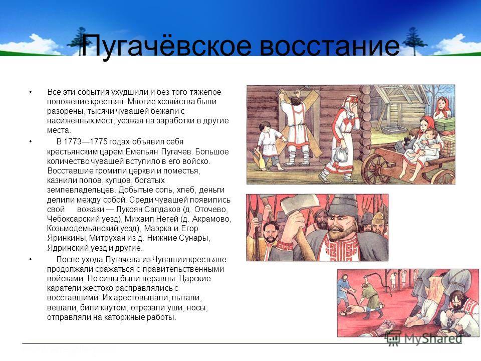 Пугачёвское восстание Все эти события ухудшили и без того тяжелое положение крестьян. Многие хозяйства были разорены, тысячи чувашей бежали с насиженных мест, уезжая на заработки в другие места. В 17731775 годах объявил себя крестьянским царем Емелья