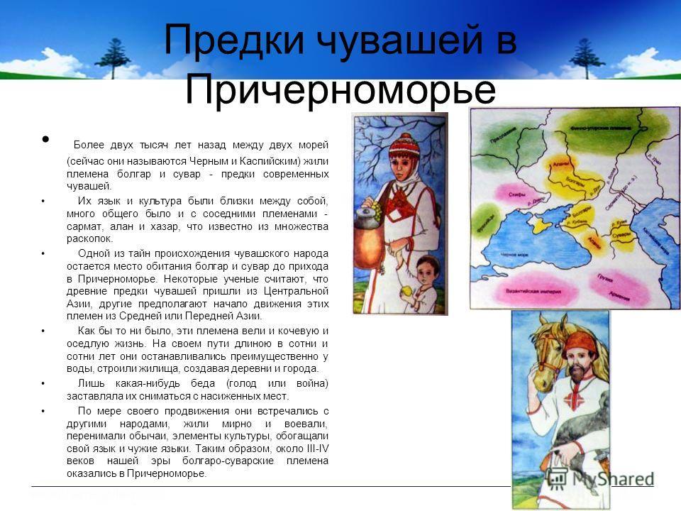 Предки чувашей в Причерноморье Более двух тысяч лет назад между двух морей (сейчас они называются Черным и Каспийским) жили племена болгар и сувар - предки современных чувашей. Их язык и культура были близки между собой, много общего было и с соседни