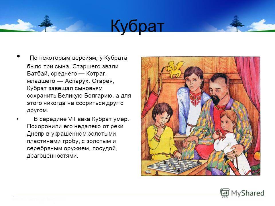 Кубрат По некоторым версиям, у Кубрата было три сына. Старшего звали Батбай, среднего Котраг, младшего Аcпарух. Старея, Кубрат завещал сыновьям сохранить Великую Болгарию, а для этого никогда не ссориться друг с другом. В середине VII века Кубрат уме