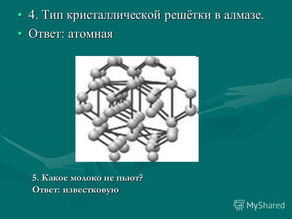 4. Тип кристаллической решётки в алмазе.4. Тип кристаллической решётки в алмазе. Ответ: атомнаяОтвет: атомная 5. Какое молоко не пьют? Ответ: известковую