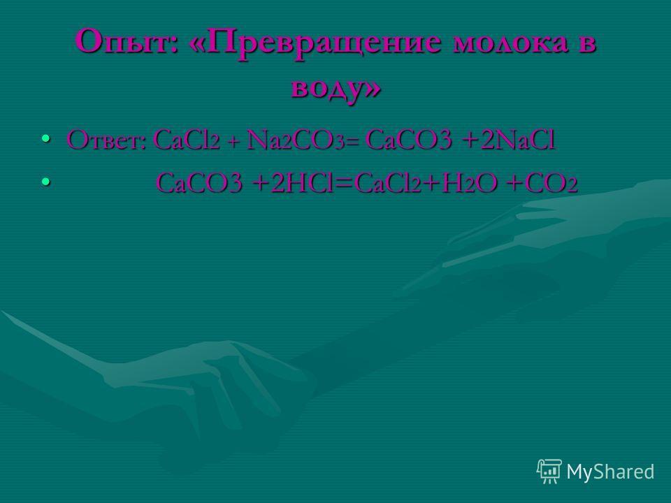 Опыт: «Превращение молока в воду» Ответ: CaCl 2 + Na 2 CO 3= CaCO3 +2NaClОтвет: CaCl 2 + Na 2 CO 3= CaCO3 +2NaCl CaCO3 +2HCl=CaCl 2 +H 2 O +CO 2 CaCO3 +2HCl=CaCl 2 +H 2 O +CO 2