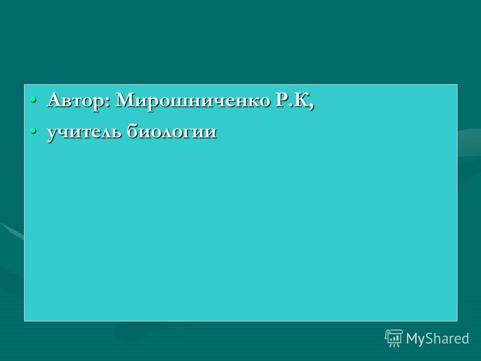 Автор: Мирошниченко Р.К,Автор: Мирошниченко Р.К, учитель биологииучитель биологии