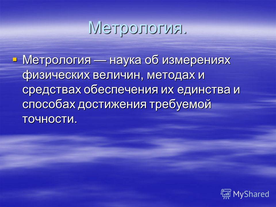 Метрология. Метрология наука об измерениях физических величин, методах и средствах обеспечения их единства и способах достижения требуемой точности.