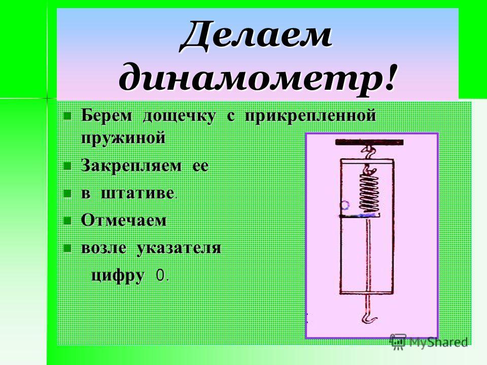 Делаем динамометр! Берем дощечку с прикрепленной пружиной Берем дощечку с прикрепленной пружиной Закрепляем ее Закрепляем ее в штативе. в штативе. Отмечаем Отмечаем возле указателя возле указателя цифру 0. цифру 0.