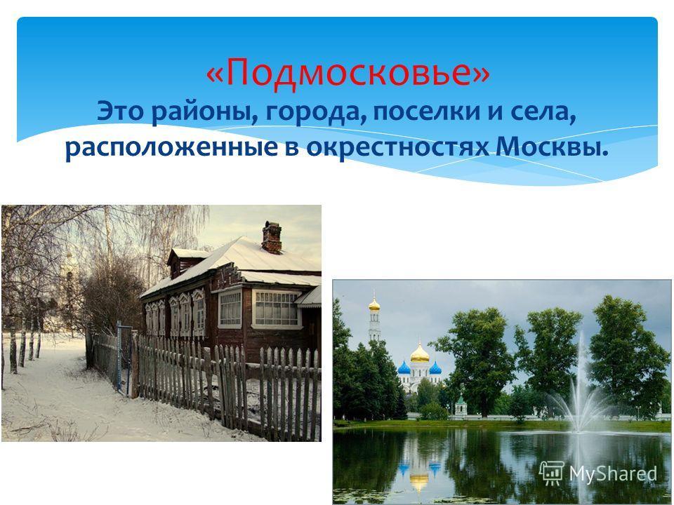 «Подмосковье» Это районы, города, поселки и села, расположенные в окрестностях Москвы.