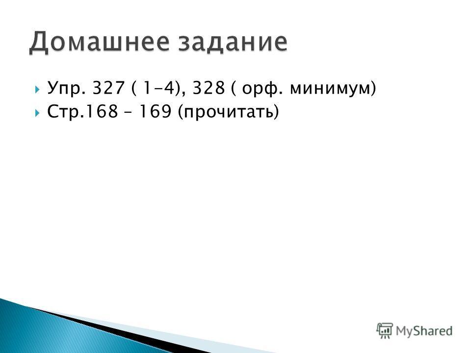 Упр. 327 ( 1-4), 328 ( орф. минимум) Стр.168 – 169 (прочитать)