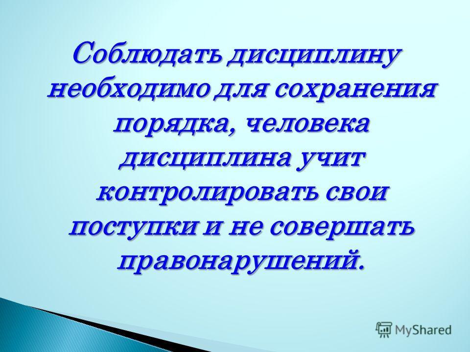 Соблюдать дисциплину необходимо для сохранения порядка, человека дисциплина учит контролировать свои поступки и не совершать правонарушений.