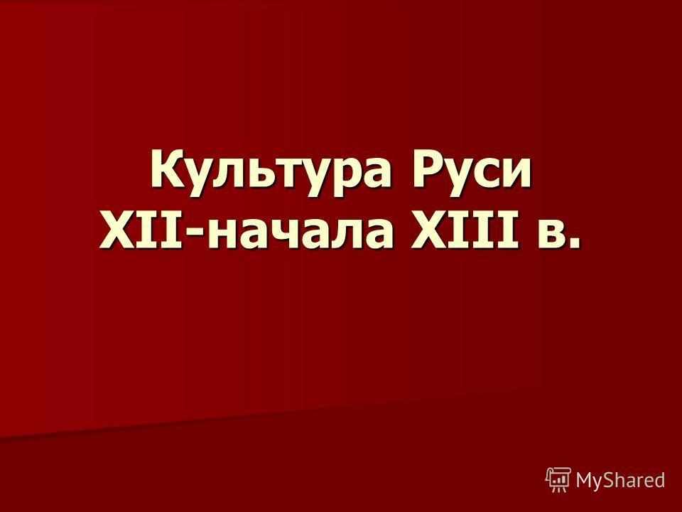 Культура Руси XII-начала XIII в.
