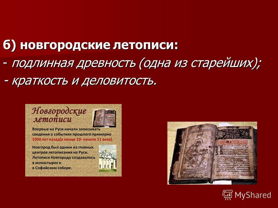 б) новгородские летописи: - подлинная древность (одна из старейших); - краткость и деловитость.
