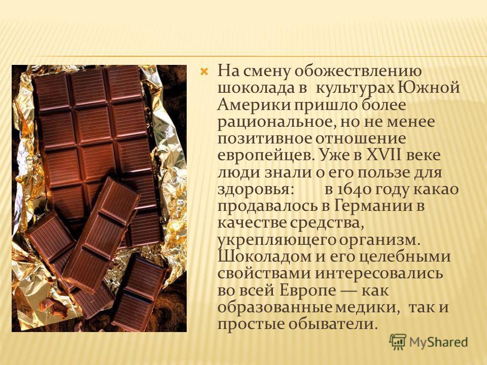 На смену обожествлению шоколада в культурах Южной Америки пришло более рациональное, но не менее позитивное отношение европейцев. Уже в XVII веке люди знали о его пользе для здоровья: в 1640 году какао продавалось в Германии в качестве средства, укре
