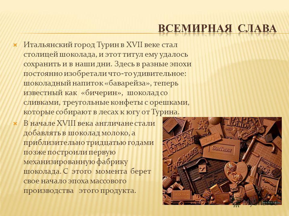 Итальянский город Турин в XVII веке стал столицей шоколада, и этот титул ему удалось сохранить и в наши дни. Здесь в разные эпохи постоянно изобретали что-то удивительное: шоколадный напиток «баварейза», теперь известный как «бичерин», шоколад со сли