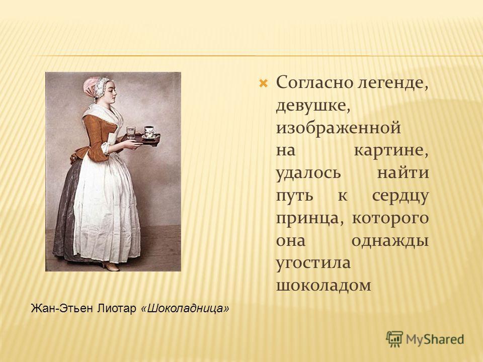Согласно легенде, девушке, изображенной на картине, удалось найти путь к сердцу принца, которого она однажды угостила шоколадом Жан-Этьен Лиотар «Шоколадница»