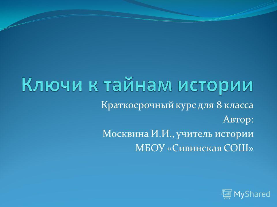 Краткосрочный курс для 8 класса Автор: Москвина И.И., учитель истории МБОУ «Сивинская СОШ»