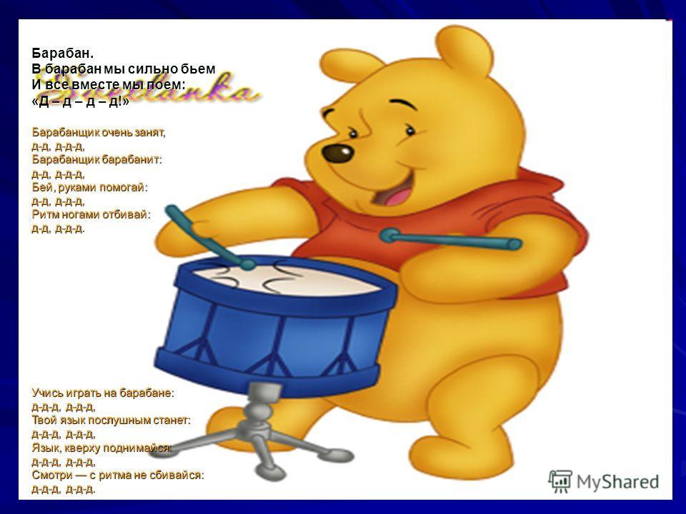 Барабан. В барабан мы сильно бьем И все вместе мы поем: «Д – д – д – д!» Барабанщик очень занят, д-д, д-д-д, Барабанщик барабанит: д-д, д-д-д, Бей, руками помогай: д-д, д-д-д, Ритм ногами отбивай: д-д, д-д-д. Учись играть на барабане: д-д-д, д-д-д, Т